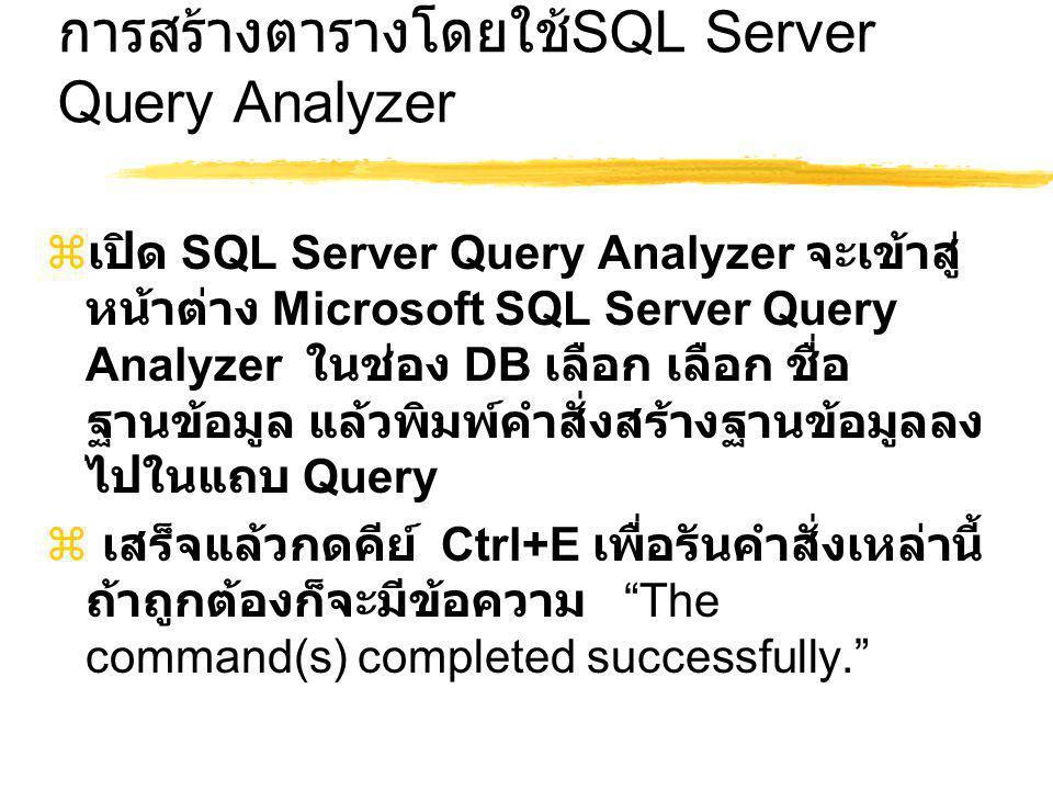 การสร้างตารางโดยใช้ SQL Server Query Analyzer  เปิด SQL Server Query Analyzer จะเข้าสู่ หน้าต่าง Microsoft SQL Server Query Analyzer ในช่อง DB เลือก เลือก ชื่อ ฐานข้อมูล แล้วพิมพ์คำสั่งสร้างฐานข้อมูลลง ไปในแถบ Query  เสร็จแล้วกดคีย์ Ctrl+E เพื่อรันคำสั่งเหล่านี้ ถ้าถูกต้องก็จะมีข้อความ The command(s) completed successfully.