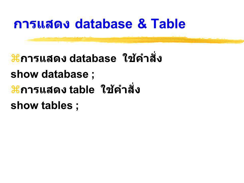 การแสดง database & Table  การแสดง database ใช้คำสั่ง show database ;  การแสดง table ใช้คำสั่ง show tables ;