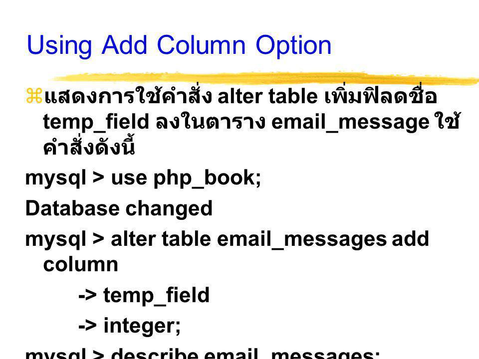 Using Add Column Option  แสดงการใช้คำสั่ง alter table เพิ่มฟิลดชื่อ temp_field ลงในตาราง email_message ใช้ คำสั่งดังนี้ mysql > use php_book; Database changed mysql > alter table email_messages add column -> temp_field -> integer; mysql > describe email_messages;