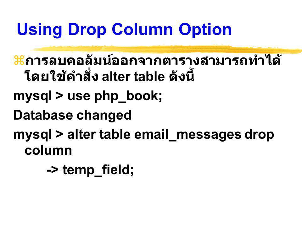 Using Drop Column Option  การลบคอลัมน์ออกจากตารางสามารถทำได้ โดยใช้คำสั่ง alter table ดังนี้ mysql > use php_book; Database changed mysql > alter table email_messages drop column -> temp_field;