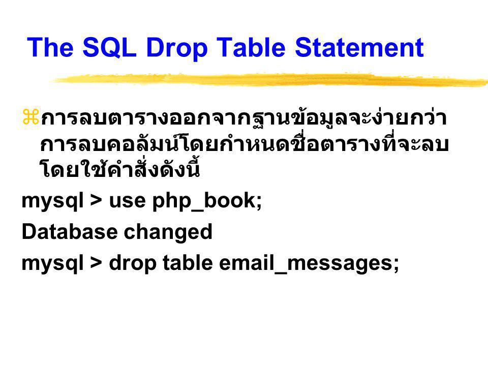 The SQL Drop Table Statement  การลบตารางออกจากฐานข้อมูลจะง่ายกว่า การลบคอลัมน์โดยกำหนดชื่อตารางที่จะลบ โดยใช้คำสั่งดังนี้ mysql > use php_book; Database changed mysql > drop table email_messages;