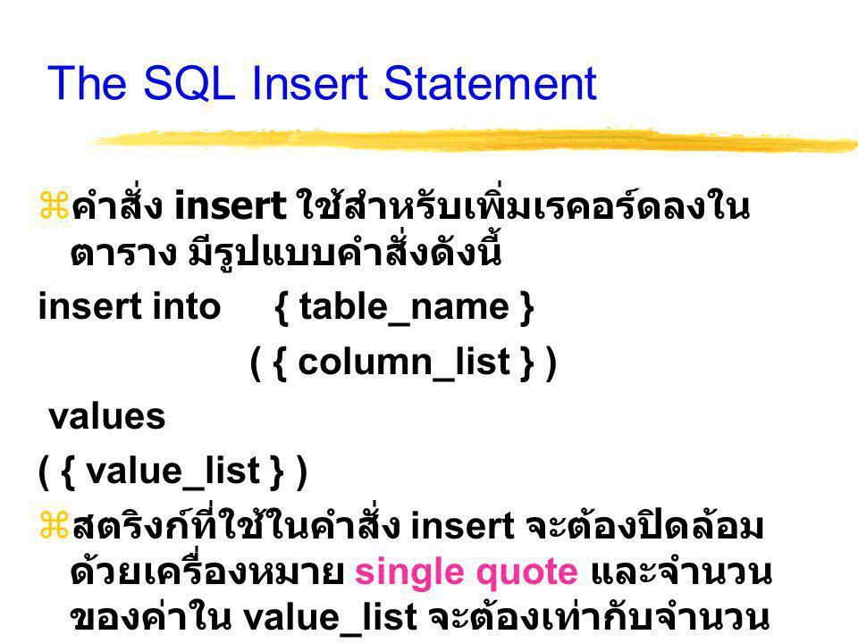 The SQL Insert Statement  คำสั่ง insert ใช้สำหรับเพิ่มเรคอร์ดลงใน ตาราง มีรูปแบบคำสั่งดังนี้ insert into { table_name } ( { column_list } ) values ( { value_list } )  สตริงก์ที่ใช้ในคำสั่ง insert จะต้องปิดล้อม ด้วยเครื่องหมาย single quote และจำนวน ของค่าใน value_list จะต้องเท่ากับจำนวน คอลัมน์ใน column_list