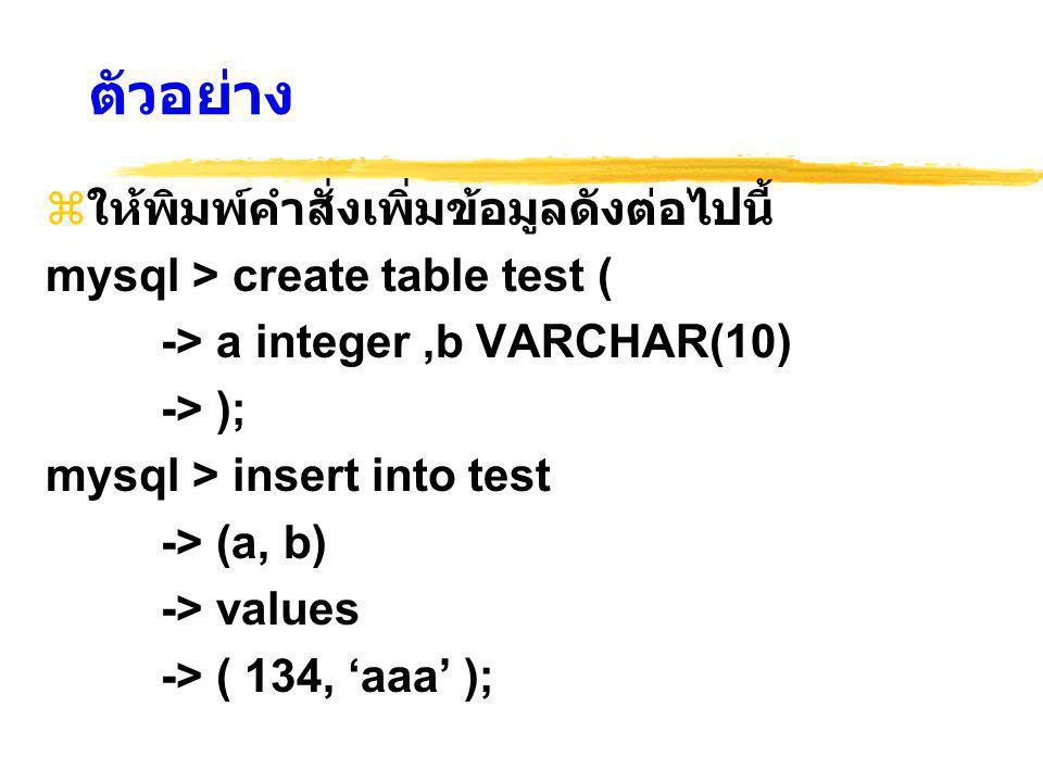 ตัวอย่าง  ให้พิมพ์คำสั่งเพิ่มข้อมูลดังต่อไปนี้ mysql > create table test ( -> a integer,b VARCHAR(10) -> ); mysql > insert into test -> (a, b) -> values -> ( 134, 'aaa' );