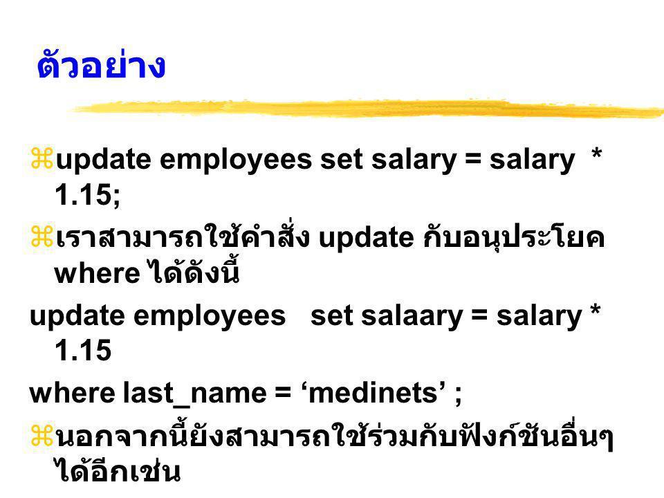ตัวอย่าง  update employees set salary = salary * 1.15;  เราสามารถใช้คำสั่ง update กับอนุประโยค where ได้ดังนี้ update employees set salaary = salary * 1.15 where last_name = 'medinets' ;  นอกจากนี้ยังสามารถใช้ร่วมกับฟังก์ชันอื่นๆ ได้อีกเช่น update employees set last_name = upper(last_name);
