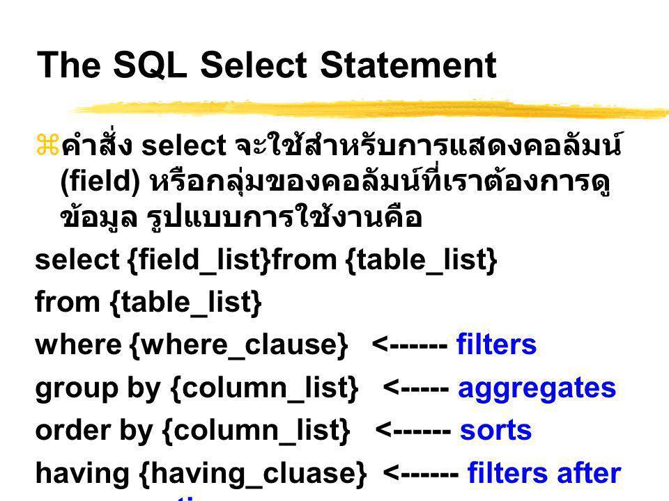 The SQL Select Statement  คำสั่ง select จะใช้สำหรับการแสดงคอลัมน์ (field) หรือกลุ่มของคอลัมน์ที่เราต้องการดู ข้อมูล รูปแบบการใช้งานคือ select {field_list}from {table_list} from {table_list} where {where_clause} <------ filters group by {column_list} <----- aggregates order by {column_list} <------ sorts having {having_cluase} <------ filters after aggregation