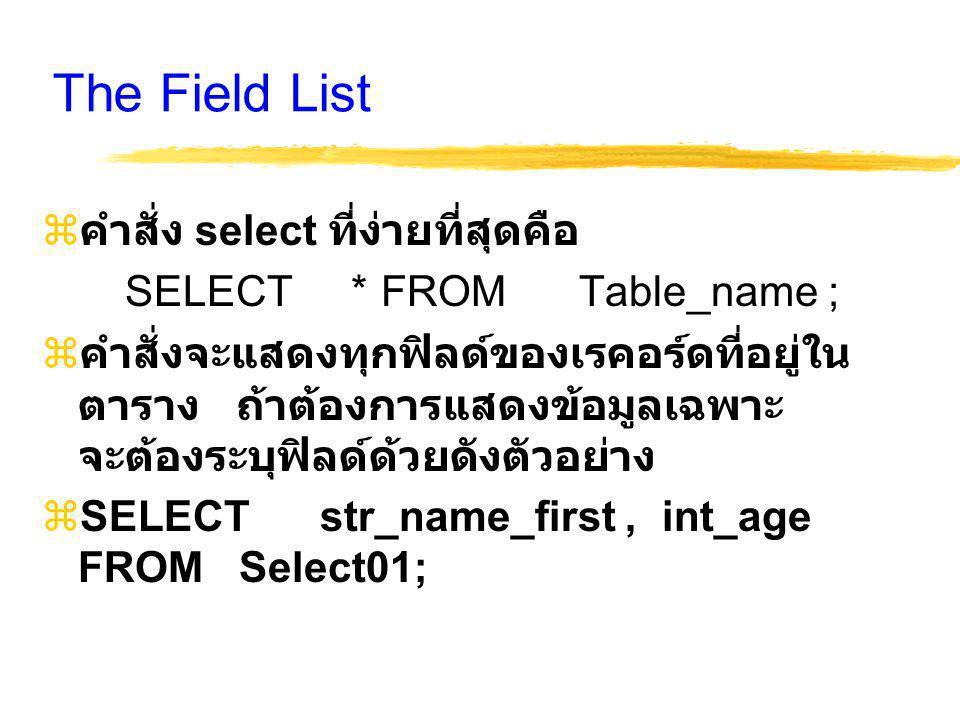 The Field List  คำสั่ง select ที่ง่ายที่สุดคือ SELECT * FROM Table_name ;  คำสั่งจะแสดงทุกฟิลด์ของเรคอร์ดที่อยู่ใน ตาราง ถ้าต้องการแสดงข้อมูลเฉพาะ จะต้องระบุฟิลด์ด้วยดังตัวอย่าง  SELECT str_name_first, int_age FROM Select01;
