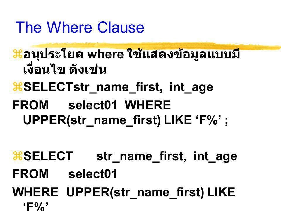 The Where Clause  อนุประโยค where ใช้แสดงข้อมูลแบบมี เงื่อนไข ดังเช่น  SELECTstr_name_first, int_age FROMselect01 WHERE UPPER(str_name_first) LIKE '