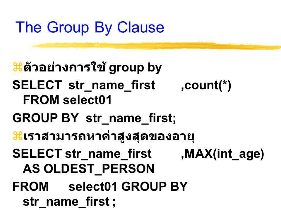 The Group By Clause  ตัวอย่างการใช้ group by SELECT str_name_first,count(*) FROM select01 GROUP BY str_name_first;  เราสามารถหาค่าสูงสุดของอายุ SELE