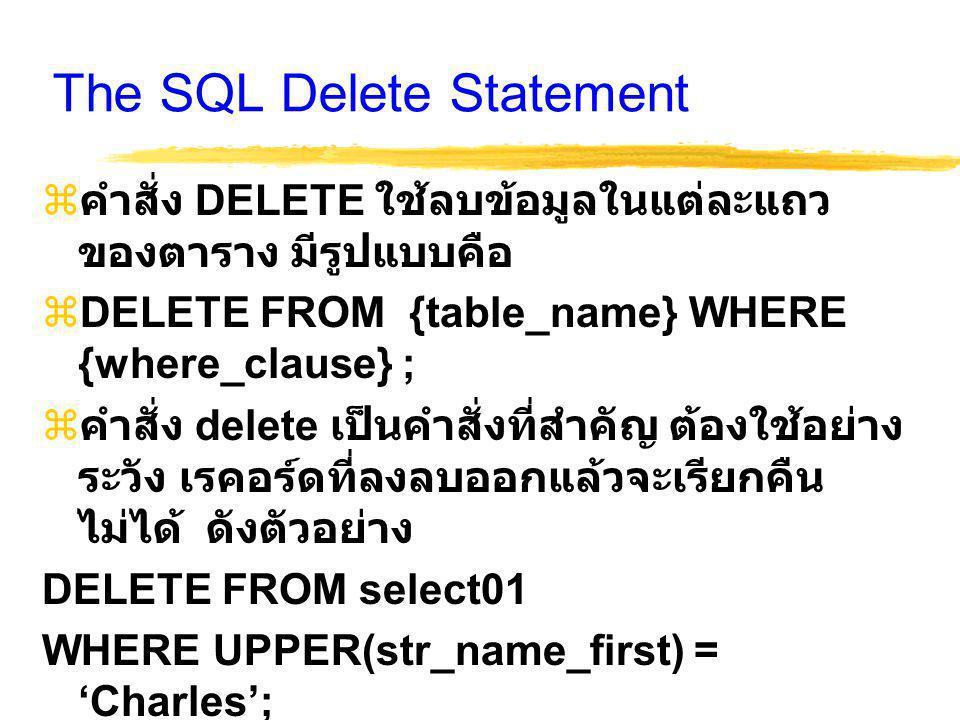The SQL Delete Statement  คำสั่ง DELETE ใช้ลบข้อมูลในแต่ละแถว ของตาราง มีรูปแบบคือ  DELETE FROM {table_name} WHERE {where_clause} ;  คำสั่ง delete เป็นคำสั่งที่สำคัญ ต้องใช้อย่าง ระวัง เรคอร์ดที่ลงลบออกแล้วจะเรียกคืน ไม่ได้ ดังตัวอย่าง DELETE FROM select01 WHERE UPPER(str_name_first) = 'Charles';  หรือ SELECT COUNT(*) FROM select01 WHERE UPPER(str_name_first) = 'Charles';