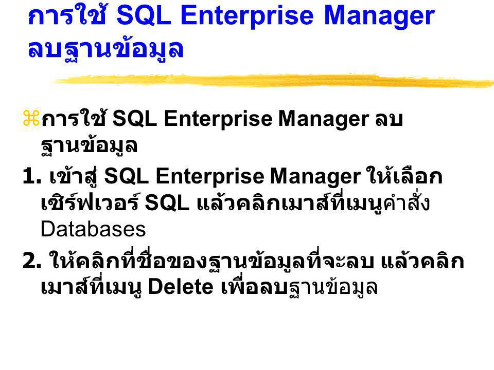 การใช้ SQL Enterprise Manager ลบฐานข้อมูล  การใช้ SQL Enterprise Manager ลบ ฐานข้อมูล 1. เข้าสู่ SQL Enterprise Manager ให้เลือก เซิร์ฟเวอร์ SQL แล้ว