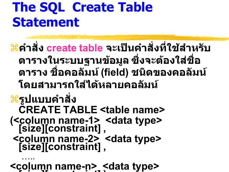 The SQL Create Table Statement  คำสั่ง create table จะเป็นคำสั่งที่ใช้สำหรับ ตารางในระบบฐานข้อมูล ซึ่งจะต้องใส่ชื่อ ตาราง ชื่อคอลัมน์ (field) ชนิดของคอลัมน์ โดยสามารถใส่ได้หลายคอลัมน์  รูปแบบคำสั่ง CREATE TABLE ( [size][constraint], [size][constraint], …..
