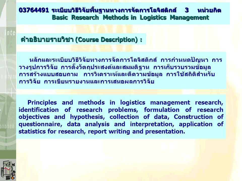 คำอธิบายรายวิชา (Course Description) : หลักและระเบียบวิธีวิจัยทางการจัดการโลจิสติกส์ การกำหนดปัญหา การ วางรูปการวิจัย การตั้งวัตถุประสงค์และสมมติฐาน การเก็บรวบรวมข้อมูล การสร้างแบบสอบถาม การวิเคราะห์และตีความข้อมูล การใช้สถิติสำหรับ การวิจัย การเขียนรายงานและการเสนอผลการวิจัย Principles and methods in logistics management research, identification of research problems, formulation of research objectives and hypothesis, collection of data, Construction of questionnaire, data analysis and interpretation, application of statistics for research, report writing and presentation.