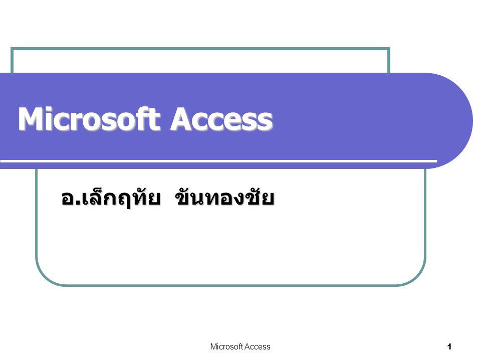 Microsoft Access อ. เล็กฤทัย ขันทองชัย Microsoft Access 1