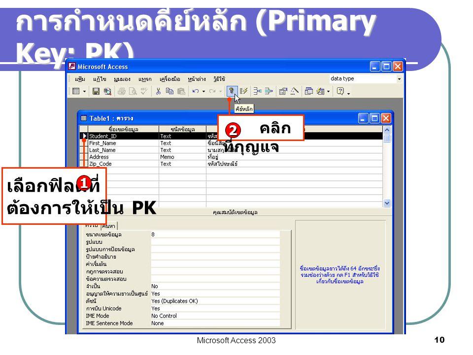 Microsoft Access 2003 10 การกำหนดคีย์หลัก (Primary Key: PK) เลือกฟิลด์ที่ ต้องการให้เป็น PK 1 คลิก ที่กุญแจ 2