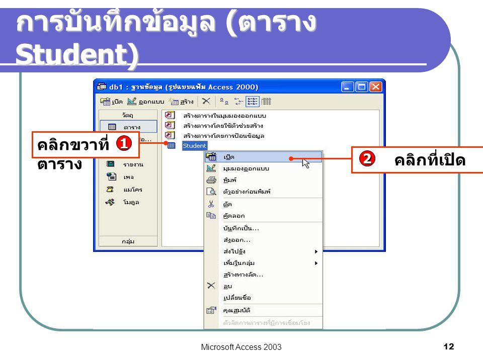 Microsoft Access 2003 12 การบันทึกข้อมูล ( ตาราง Student) คลิกขวาที่ ตาราง 1 คลิกที่เปิด 2