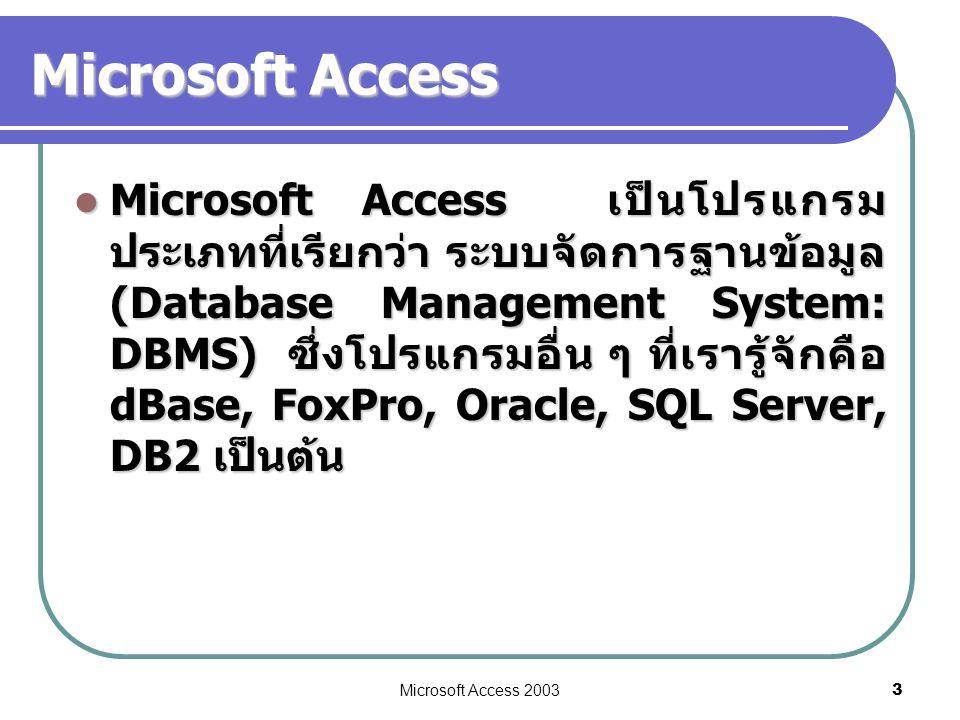 Microsoft Access 2003 3 Microsoft Access  Microsoft Access เป็นโปรแกรม ประเภทที่เรียกว่า ระบบจัดการฐานข้อมูล (Database Management System: DBMS) ซึ่งโ