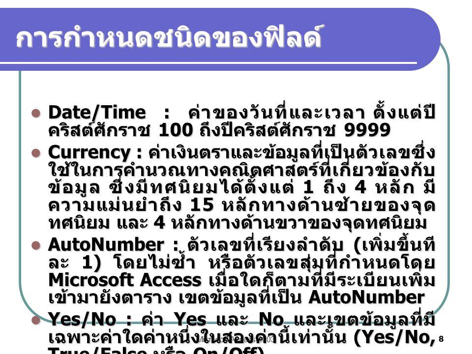 Microsoft Access 2003 8 การกำหนดชนิดของฟิลด์  Date/Time : ค่าของวันที่และเวลา ตั้งแต่ปี คริสต์ศักราช 100 ถึงปีคริสต์ศักราช 9999  Currency : ค่าเงินต