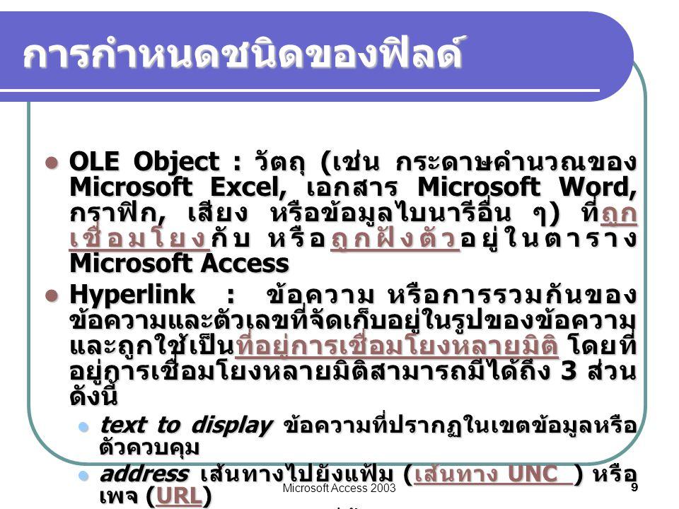 Microsoft Access 2003 9 การกำหนดชนิดของฟิลด์  OLE Object : วัตถุ ( เช่น กระดาษคำนวณของ Microsoft Excel, เอกสาร Microsoft Word, กราฟิก, เสียง หรือข้อม