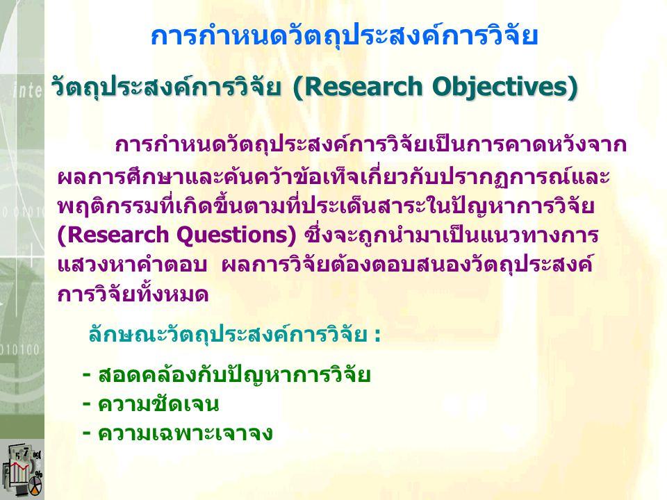 วัตถุประสงค์การวิจัย (Research Objectives) การกำหนดวัตถุประสงค์การวิจัย การกำหนดวัตถุประสงค์การวิจัยเป็นการคาดหวังจาก ผลการศึกษาและค้นคว้าข้อเท็จเกี่ยวกับปรากฏการณ์และ พฤติกรรมที่เกิดขึ้นตามที่ประเด็นสาระในปัญหาการวิจัย (Research Questions) ซึ่งจะถูกนำมาเป็นแนวทางการ แสวงหาคำตอบ ผลการวิจัยต้องตอบสนองวัตถุประสงค์ การวิจัยทั้งหมด ลักษณะวัตถุประสงค์การวิจัย : - สอดคล้องกับปัญหาการวิจัย - ความชัดเจน - ความเฉพาะเจาจง