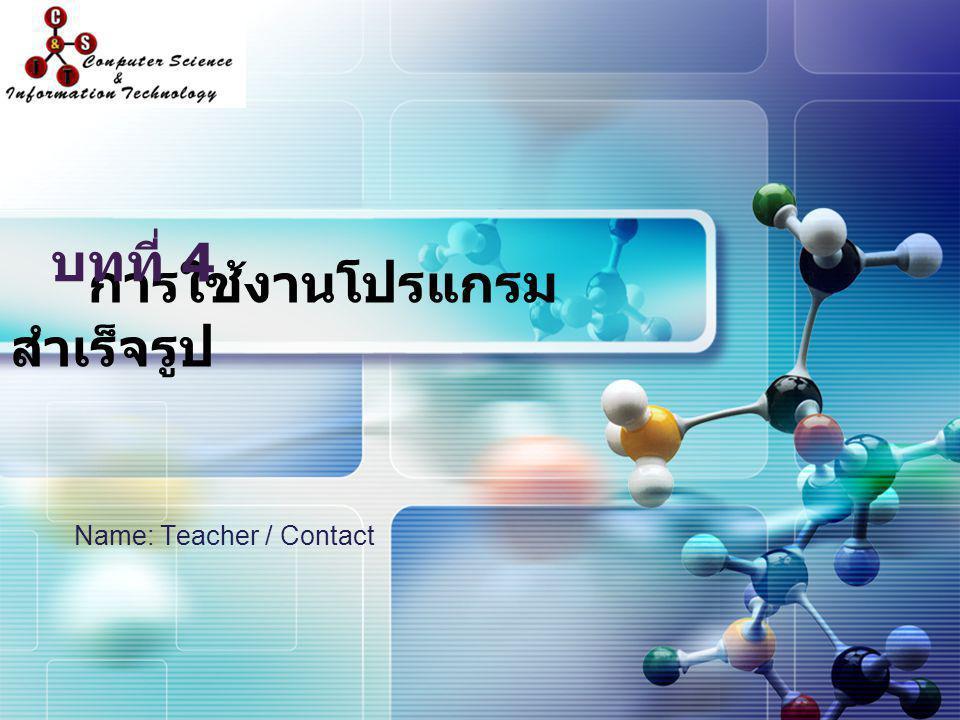 LOGO การใช้งานโปรแกรม สำเร็จรูป Name: Teacher / Contact บทที่ 4