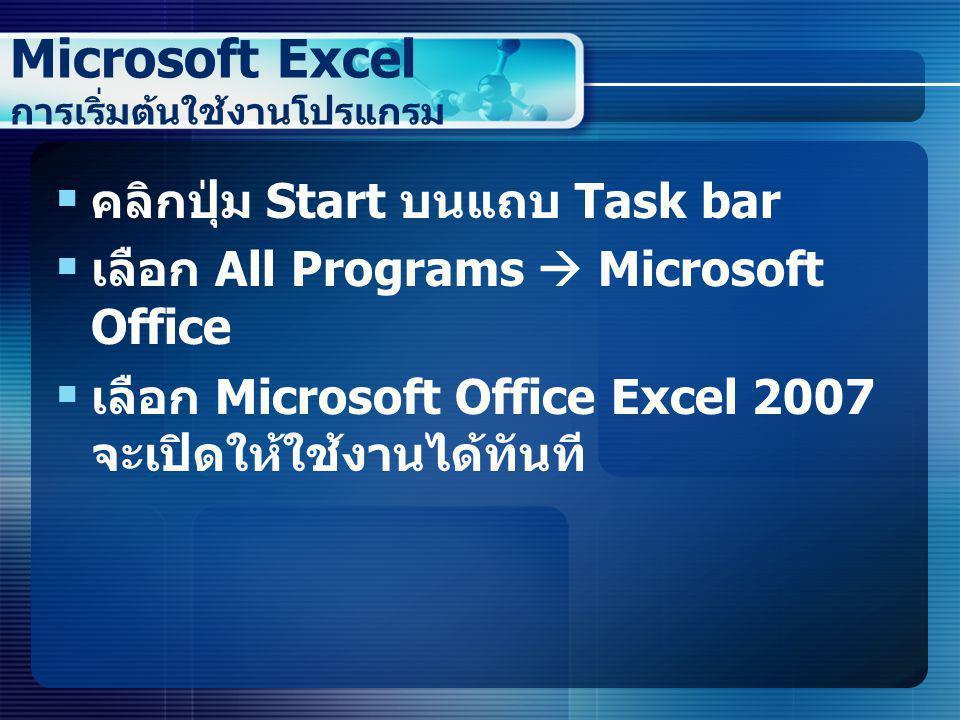 Microsoft Excel การเริ่มต้นใช้งานโปรแกรม  คลิกปุ่ม Start บนแถบ Task bar  เลือก All Programs  Microsoft Office  เลือก Microsoft Office Excel 2007 จ