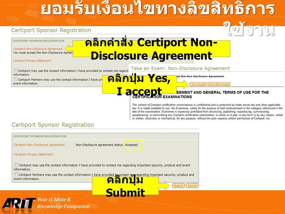 Your IT Mate & Knowledge Companion ยอมรับเงื่อนไขทางลิขสิทธิ์การ ใช้งาน คลิกปุ่ม Submit คลิกปุ่ม Yes, I accept คลิกคำสั่ง Certiport Non- Disclosure Ag