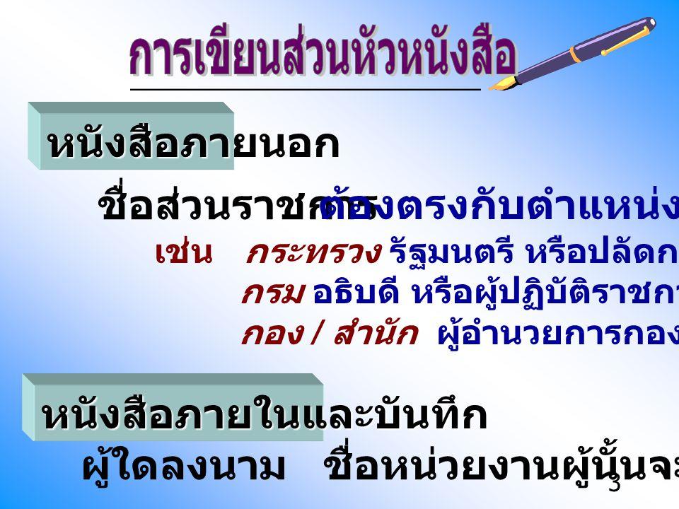 3 ชื่อส่วนราชการ หนังสือภายนอก ต้องตรงกับตำแหน่งผู้ลงนาม เช่น กระทรวง รัฐมนตรี หรือปลัดกระทรวง กรม อธิบดี หรือผู้ปฏิบัติราชการแทน กอง / สำนัก ผู้อำนวย
