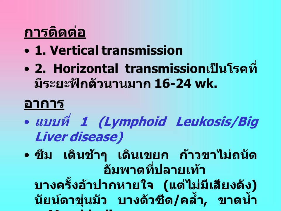 การติดต่อ •1. Vertical transmission •2. Horizontal transmission เป็นโรคที่ มีระยะฟักตัวนานมาก 16-24 wk. อาการ • แบบที่ 1 (Lymphoid Leukosis/Big Liver