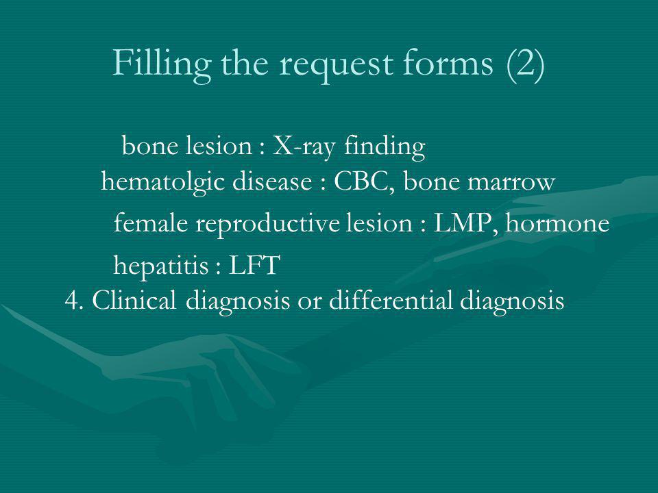 Filling the request forms (2) bone lesion : X-ray finding hematolgic disease : CBC, bone marrow female reproductive lesion : LMP, hormone hepatitis :