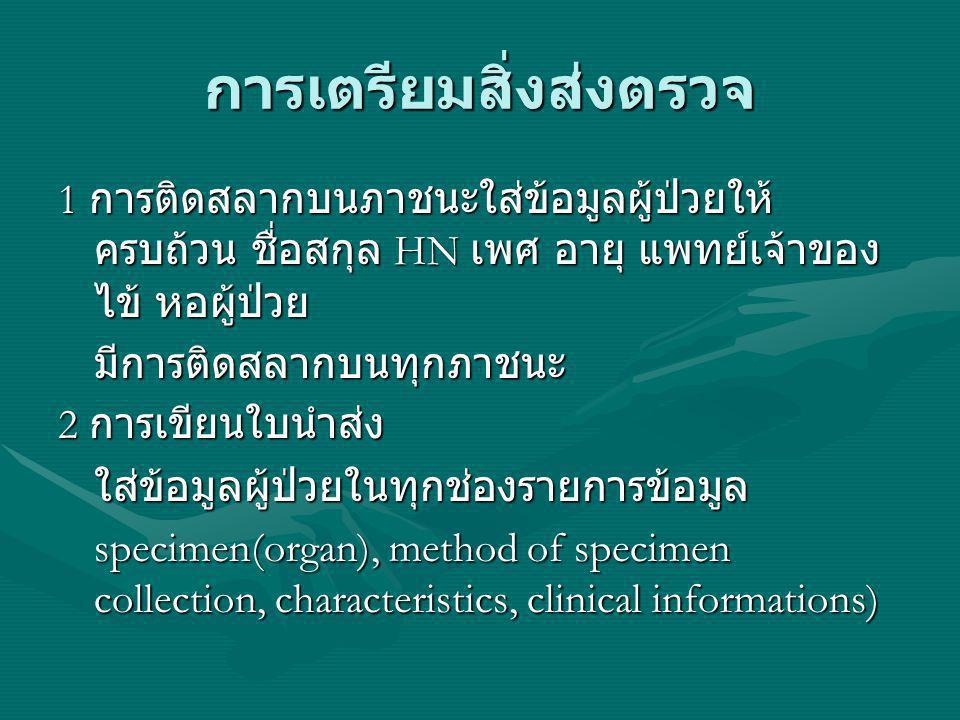 การเตรียมสิ่งส่งตรวจ 1 การติดสลากบนภาชนะใส่ข้อมูลผู้ป่วยให้ ครบถ้วน ชื่อสกุล HN เพศ อายุ แพทย์เจ้าของ ไข้ หอผู้ป่วย มีการติดสลากบนทุกภาชนะ 2 การเขียนใ