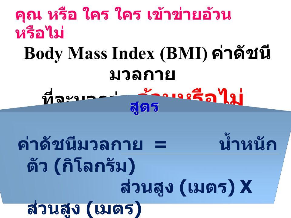 คุณ หรือ ใคร ใคร เข้าข่ายอ้วน หรือไม่ Body Mass Index (BMI) ค่าดัชนี มวลกาย ที่จะบอกว่า อ้วนหรือไม่ ค่าดัชนีมวลกาย = น้ำหนัก ตัว ( กิโลกรัม ) ส่วนสูง ( เมตร ) X ส่วนสูง ( เมตร )สูตร