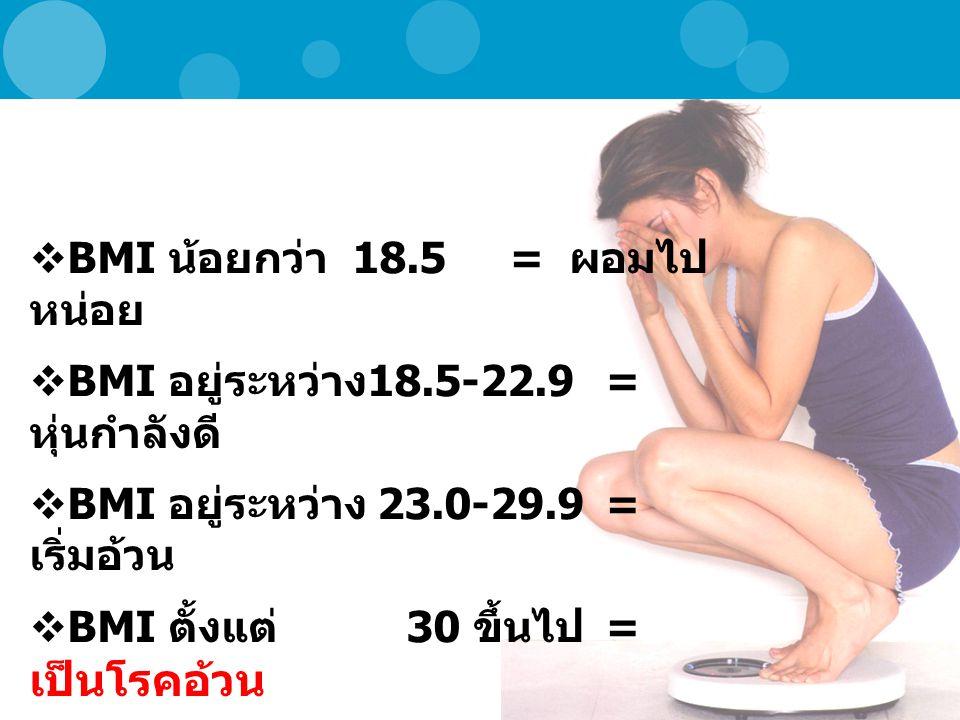  BMI น้อยกว่า 18.5= ผอมไป หน่อย  BMI อยู่ระหว่าง 18.5-22.9 = หุ่นกำลังดี  BMI อยู่ระหว่าง 23.0-29.9= เริ่มอ้วน  BMI ตั้งแต่ 30 ขึ้นไป = เป็นโรคอ้วน