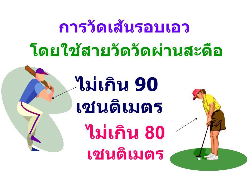 การวัดเส้นรอบเอว โดยใช้สายวัดวัดผ่านสะดือ ไม่เกิน 90 เซนติเมตร ไม่เกิน 80 เซนติเมตร