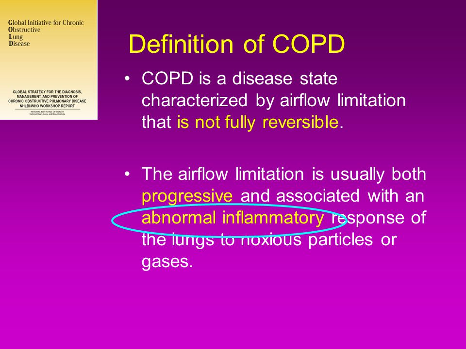Definition of COPD •COPD is a disease state characterized by airflow limitation that is not fully reversible. •The airflow limitation is usually both
