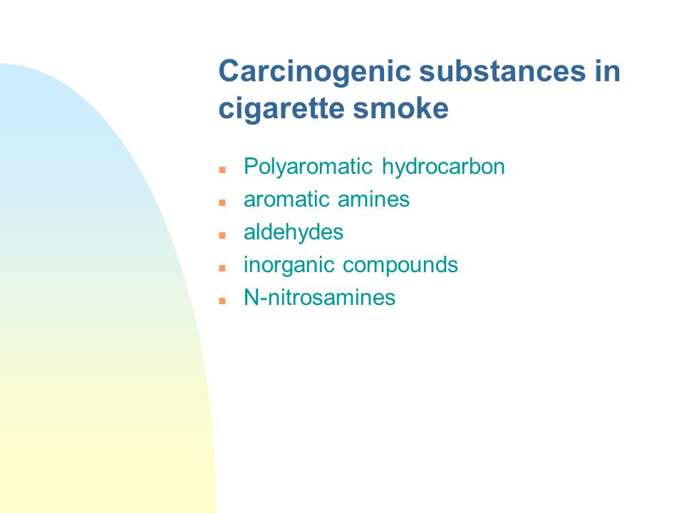 Carcinogenic substances in cigarette smoke n Polyaromatic hydrocarbon n aromatic amines n aldehydes n inorganic compounds n N-nitrosamines