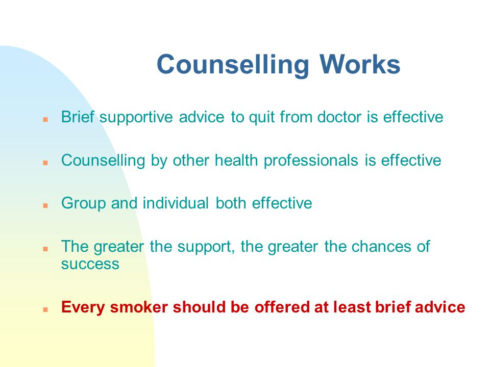 Counselling Works n Brief supportive advice to quit from doctor is effective n Counselling by other health professionals is effective n Group and indi