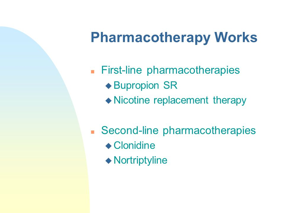 Pharmacotherapy Works n First-line pharmacotherapies u Bupropion SR u Nicotine replacement therapy n Second-line pharmacotherapies u Clonidine u Nortr