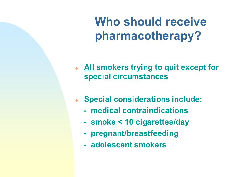 Who should receive pharmacotherapy? l All smokers trying to quit except for special circumstances l Special considerations include: - medical contrain