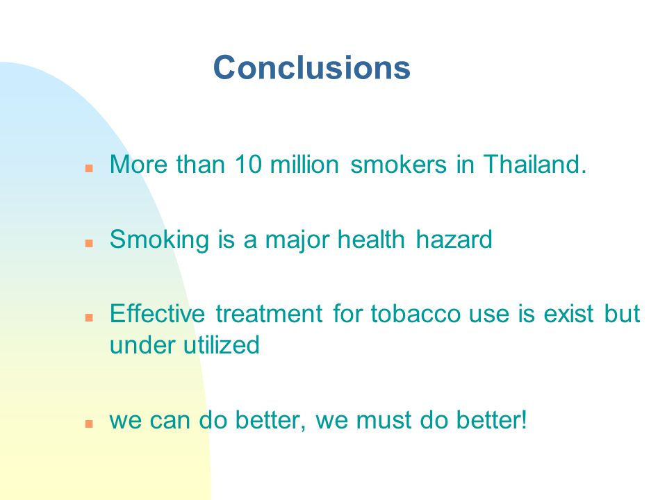 Conclusions n More than 10 million smokers in Thailand. n Smoking is a major health hazard n Effective treatment for tobacco use is exist but under ut