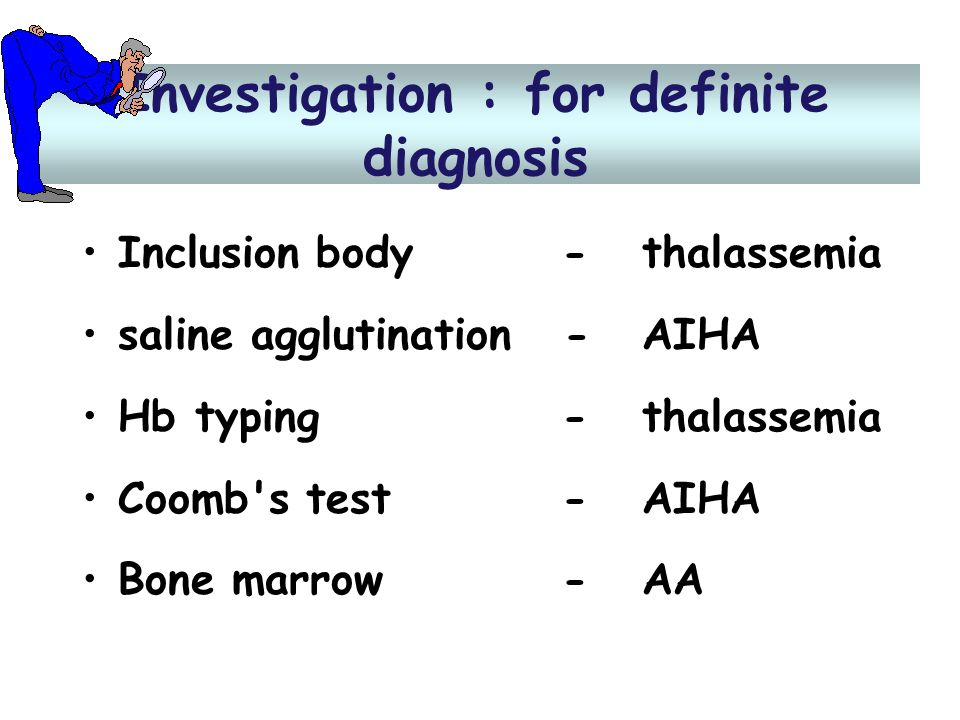 Investigation : for definite diagnosis •Inclusion body- thalassemia •saline agglutination - AIHA •Hb typing - thalassemia •Coomb's test - AIHA •Bone m