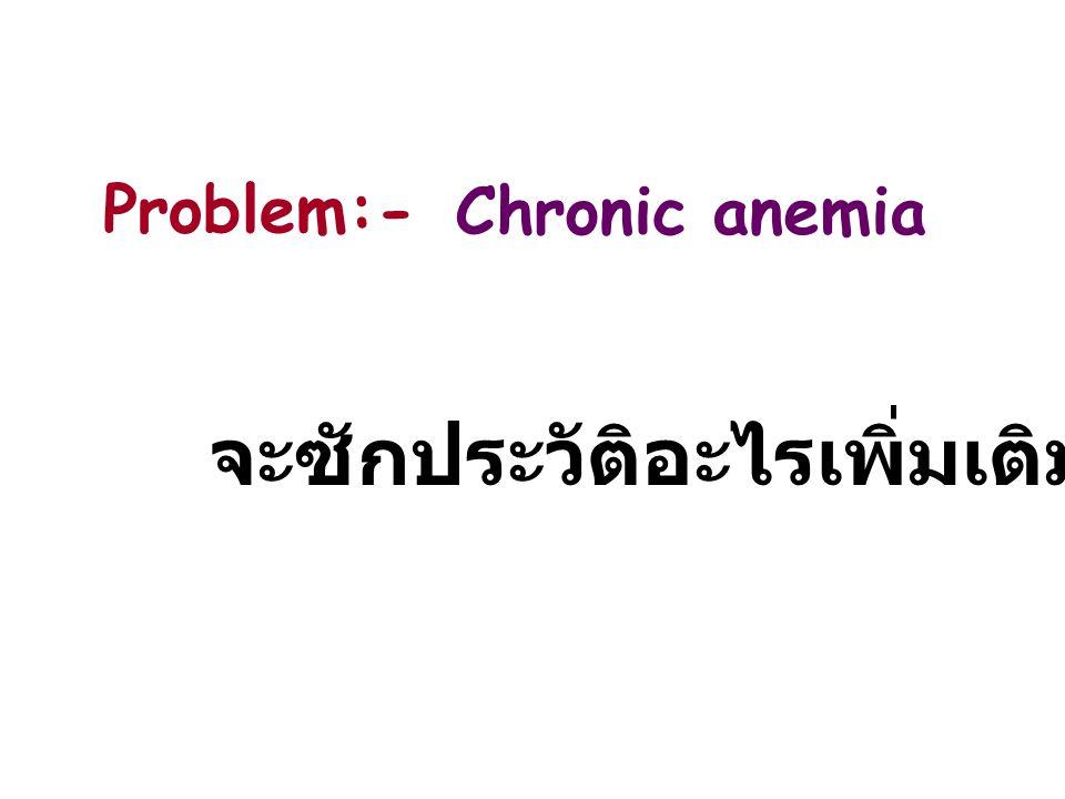 จะซักประวัติอะไรเพิ่มเติม Chronic anemia Problem:-