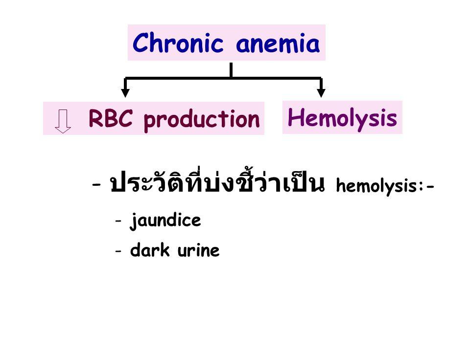 Chronic anemia RBC production Hemolysis - - ประวัติที่บ่งชี้ว่าเป็น hemolysis:- - - jaundice - - dark urine
