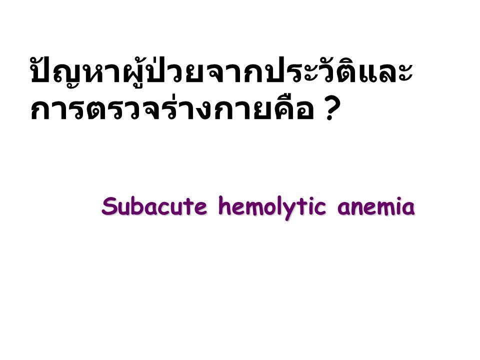 ปัญหาผู้ป่วยจากประวัติและ การตรวจร่างกายคือ ? Subacute hemolytic anemia