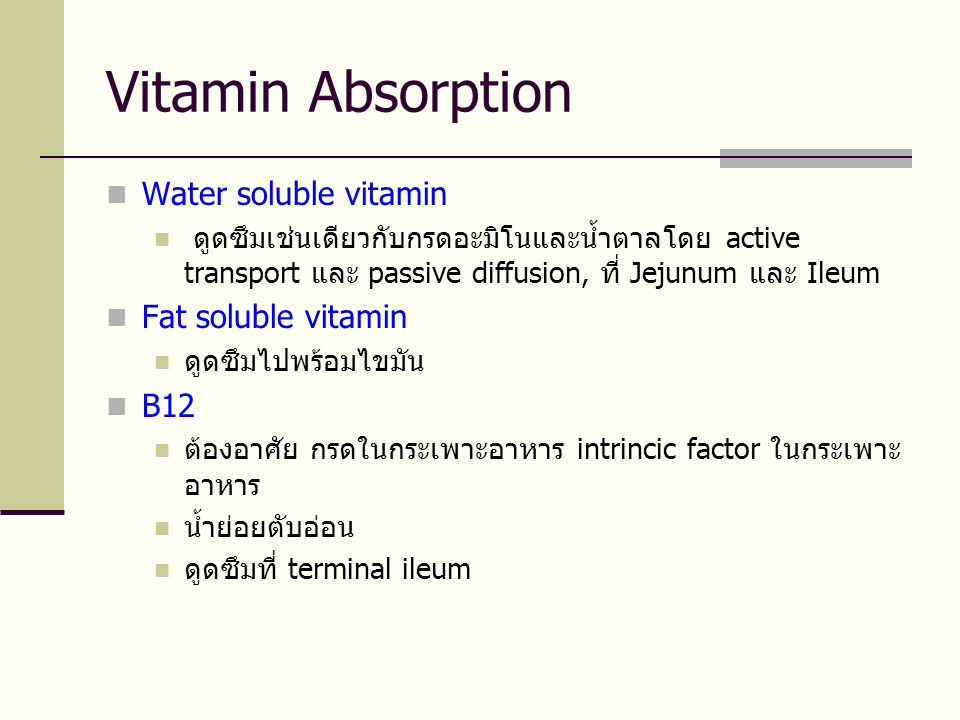 Vitamin Absorption  Water soluble vitamin  ดูดซึมเช่นเดียวกับกรดอะมิโนและน้ำตาลโดย active transport และ passive diffusion, ที่ Jejunum และ Ileum  Fat soluble vitamin  ดูดซึมไปพร้อมไขมัน  B12  ต้องอาศัย กรดในกระเพาะอาหาร intrincic factor ในกระเพาะ อาหาร  น้ำย่อยตับอ่อน  ดูดซึมที่ terminal ileum