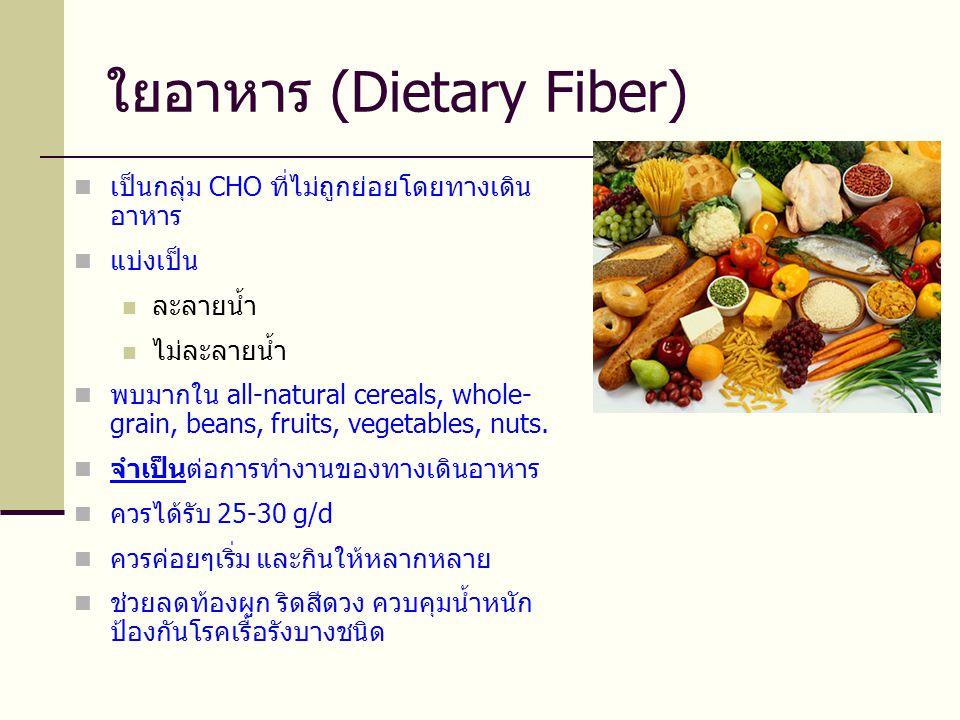 ใยอาหาร (Dietary Fiber)  เป็นกลุ่ม CHO ที่ไม่ถูกย่อยโดยทางเดิน อาหาร  แบ่งเป็น  ละลายน้ำ  ไม่ละลายน้ำ  พบมากใน all-natural cereals, whole- grain, beans, fruits, vegetables, nuts.