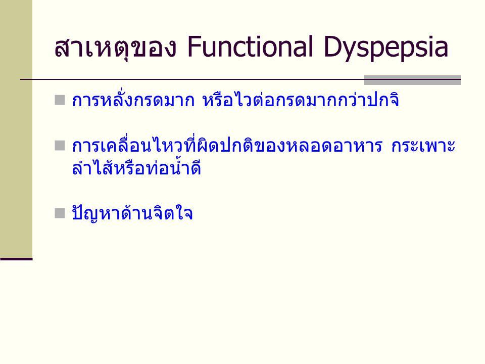 สาเหตุของ Functional Dyspepsia  การหลั่งกรดมาก หรือไวต่อกรดมากกว่าปกจิ  การเคลื่อนไหวที่ผิดปกติของหลอดอาหาร กระเพาะ ลำไส้หรือท่อน้ำดี  ปัญหาด้านจิต