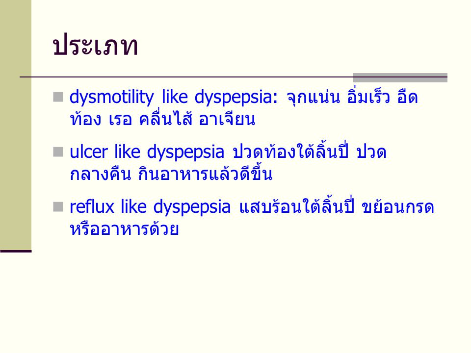 ประเภท  dysmotility like dyspepsia: จุกแน่น อิ่มเร็ว อืด ท้อง เรอ คลื่นไส้ อาเจียน  ulcer like dyspepsia ปวดท้องใต้ลิ้นปี่ ปวด กลางคืน กินอาหารแล้วดีขึ้น  reflux like dyspepsia แสบร้อนใต้ลิ้นปี่ ขย้อนกรด หรืออาหารด้วย