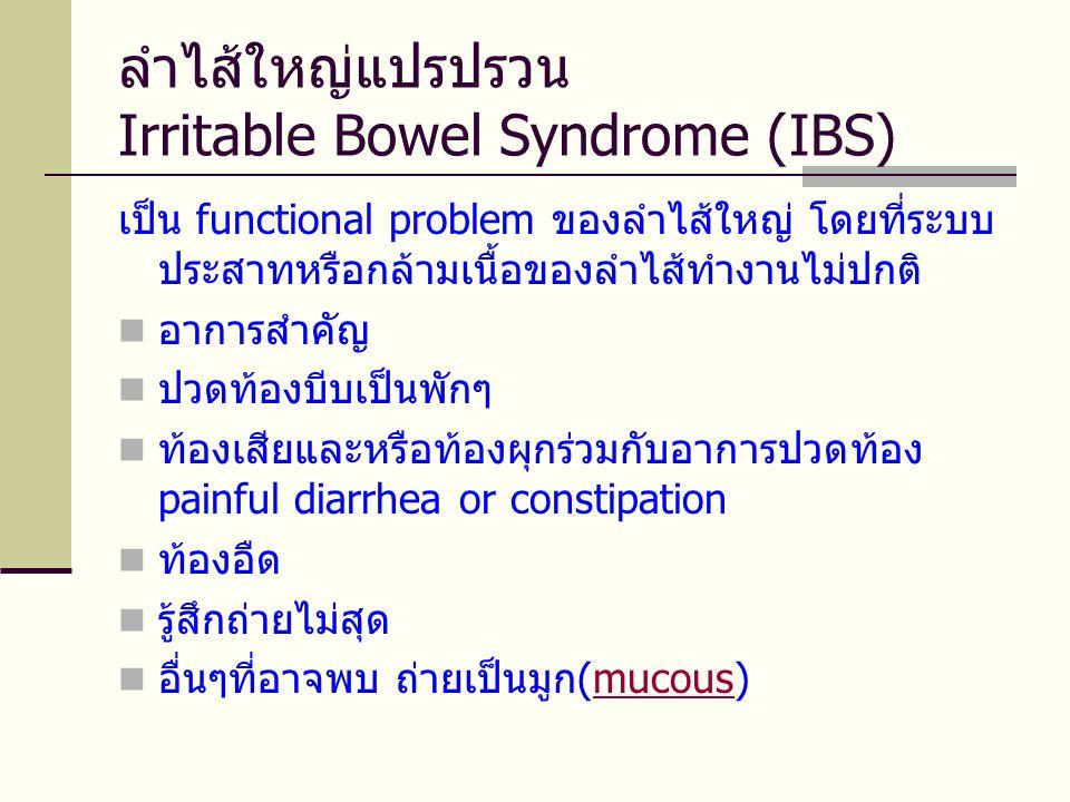 ลำไส้ใหญ่แปรปรวน Irritable Bowel Syndrome (IBS) เป็น functional problem ของลำไส้ใหญ่ โดยที่ระบบ ประสาทหรือกล้ามเนื้อของลำไส้ทำงานไม่ปกติ  อาการสำคัญ  ปวดท้องบีบเป็นพักๆ  ท้องเสียและหรือท้องผุกร่วมกับอาการปวดท้อง painful diarrhea or constipation  ท้องอืด  รู้สึกถ่ายไม่สุด  อื่นๆที่อาจพบ ถ่ายเป็นมูก(mucous)mucous