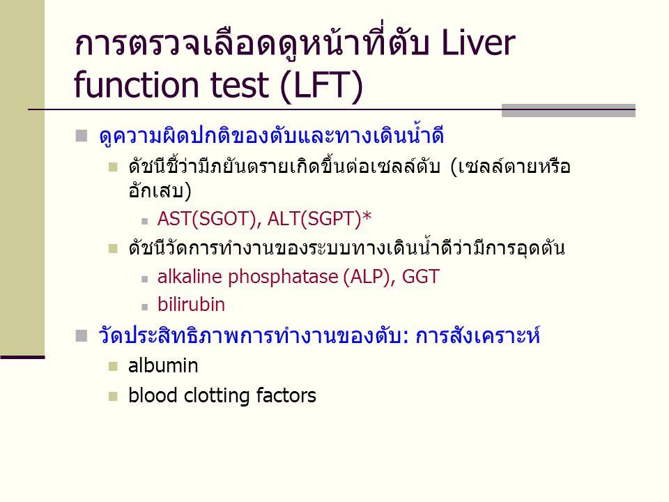 การตรวจเลือดดูหน้าที่ตับ Liver function test (LFT)  ดูความผิดปกติของตับและทางเดินน้ำดี  ดัชนีชี้ว่ามีภยันตรายเกิดขึ้นต่อเซลล์ตับ (เซลล์ตายหรือ อักเสบ)  AST(SGOT), ALT(SGPT)*  ดัชนีวัดการทำงานของระบบทางเดินน้ำดีว่ามีการอุดตัน  alkaline phosphatase (ALP), GGT  bilirubin  วัดประสิทธิภาพการทำงานของตับ: การสังเคราะห์  albumin  blood clotting factors