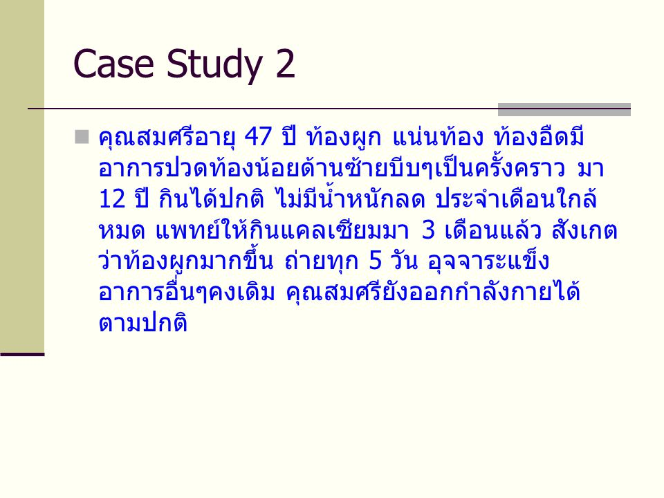 Case Study 2  คุณสมศรีอายุ 47 ปี ท้องผูก แน่นท้อง ท้องอืดมี อาการปวดท้องน้อยด้านซ้ายบีบๆเป็นครั้งคราว มา 12 ปี กินได้ปกติ ไม่มีน้ำหนักลด ประจำเดือนใกล้ หมด แพทย์ให้กินแคลเซียมมา 3 เดือนแล้ว สังเกต ว่าท้องผูกมากขึ้น ถ่ายทุก 5 วัน อุจจาระแข็ง อาการอื่นๆคงเดิม คุณสมศรียังออกกำลังกายได้ ตามปกติ